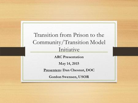 Transition from Prison to the Community/Transition Model Initiative ARC Presentation May 14, 2015 Presenters: Dan Chesnut, DOC Gordon Swensen, USOR.