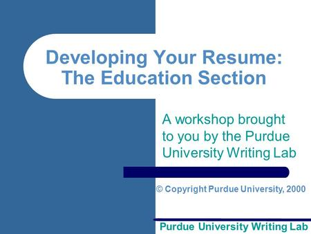 Purdue University Writing Lab Developing Your Resume: The Education Section A workshop brought to you by the Purdue University Writing Lab © Copyright.