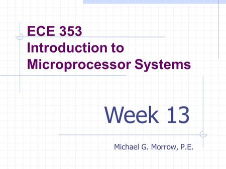 ECE 353 Introduction to Microprocessor Systems Michael G. Morrow, P.E. Week 13.
