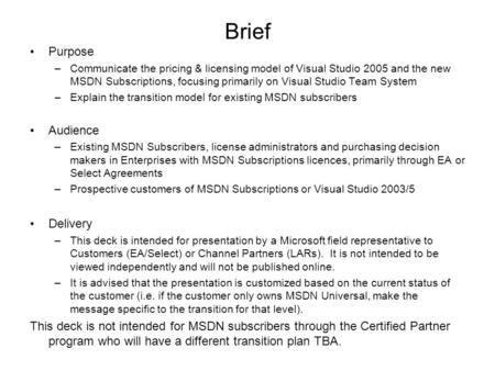 Brief Purpose –Communicate the pricing & licensing model of Visual Studio 2005 and the new MSDN Subscriptions, focusing primarily on Visual Studio Team.