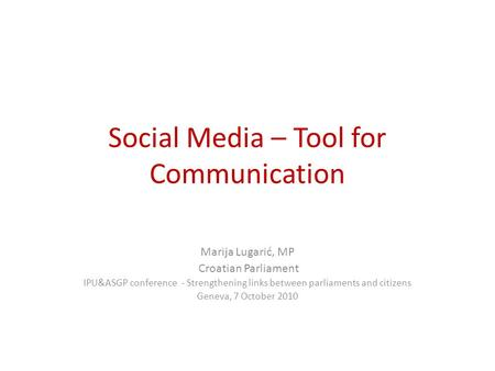 Social Media – Tool for Communication Marija Lugarić, MP Croatian Parliament IPU&ASGP conference - Strengthening links between parliaments and citizens.