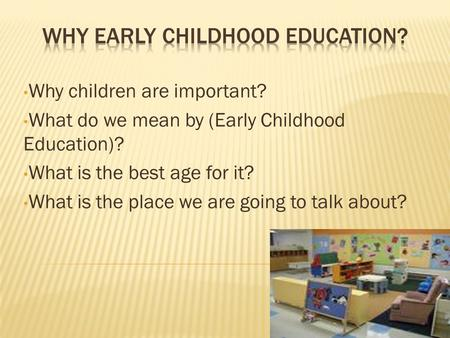 Why children are important? What do we mean by (Early Childhood Education)? What is the best age for it? What is the place we are going to talk about?