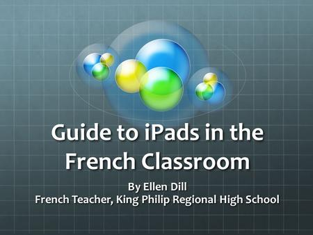 Guide to <strong>iPads</strong> in the French Classroom By Ellen Dill French Teacher, King Philip Regional High School.