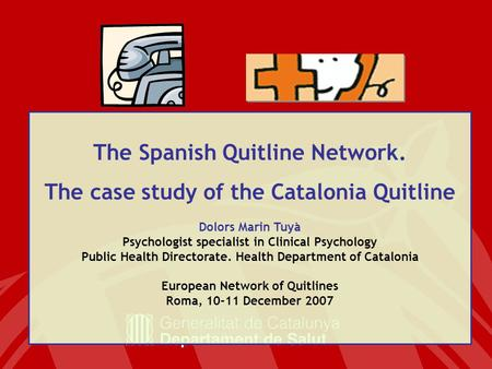 The Spanish Quitline Network. The case study of the Catalonia Quitline Dolors Marin Tuyà Psychologist specialist in Clinical Psychology Public Health Directorate.