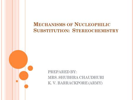 M ECHANISMS OF N UCLEOPHILIC S UBSTITUTION : S TEREOCHEMISTRY PREPARED BY: MRS. SHUBHRA CHAUDHURI K. V. BARRACKPORE (ARMY)