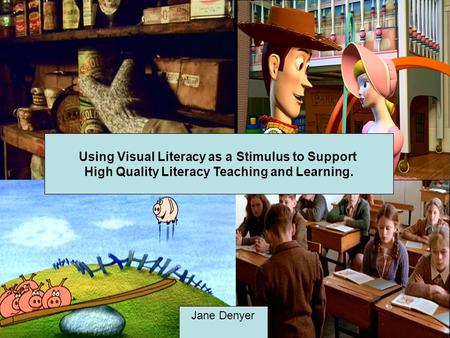 Using Visual Literacy as a Stimulus to Support High Quality Literacy Teaching and Learning. Jane Denyer.