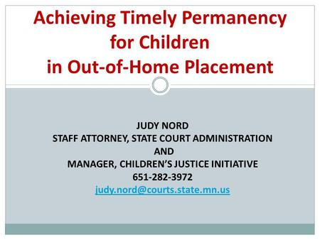 JUDY NORD STAFF ATTORNEY, STATE COURT ADMINISTRATION AND MANAGER, CHILDREN'S JUSTICE INITIATIVE 651-282-3972 Achieving Timely.