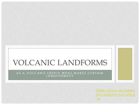 AS A VOLCANO ERUPTS WHAT MAKES CERTAIN LANDFORMS?? VOLCANIC LANDFORMS https://www.youtube.c om/watch?v=wI1wlXJz 1lk.