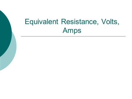 Equivalent Resistance, Volts, Amps. Volts and Amps in a Series Circuit  In a series circuit, the Amps remain constant throughout the whole circuit Amps.