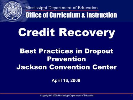 Copyright © 2009 Mississippi Department of Education 1 April 16, 2009 Credit Recovery Best Practices in Dropout Prevention Jackson Convention Center.