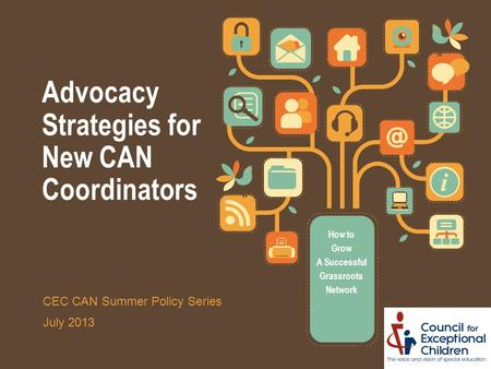 Advocacy Strategies for New CAN Coordinators How to Grow A Successful Grassroots Network CEC CAN Summer Policy Series July 2013.