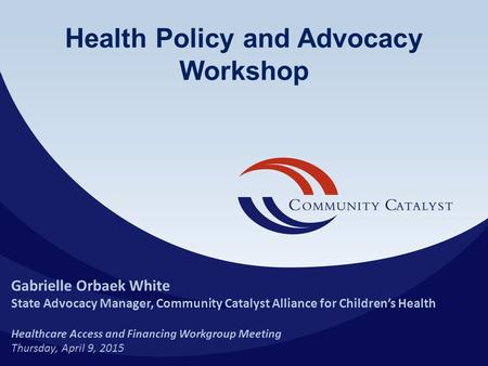 Health Policy and Advocacy Workshop Gabrielle Orbaek White State Advocacy Manager, Community Catalyst Alliance for Children's Health Healthcare Access.