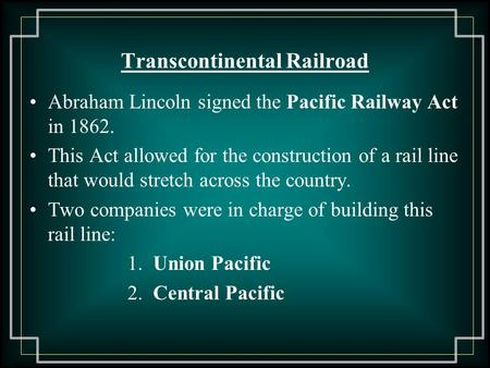 Transcontinental Railroad Abraham Lincoln signed the Pacific Railway Act in 1862. This Act allowed for the construction of a rail line that would stretch.