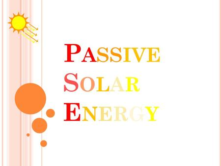 P ASSIVE S OLAR E NERGY. Description  Passive Solar Energy is the use of energy from the sun without the help of photovoltaics.