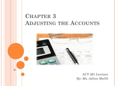 C HAPTER 3 A DJUSTING THE A CCOUNTS ACT 201 Lecture By: Ms. Adina Malik.