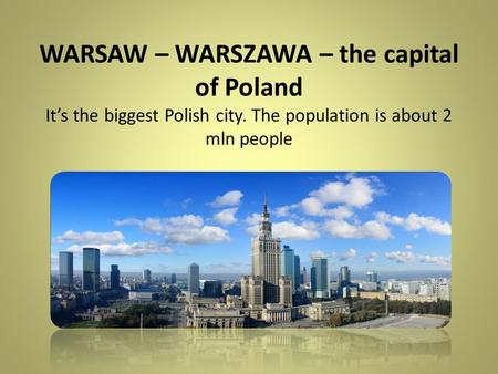 WARSAW – WARSZAWA – the capital of Poland It's the biggest Polish city. The population is about 2 mln people.