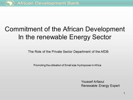 1 Commitment of the African Development In the renewable Energy Sector The Role of the Private Sector Department of the AfDB Youssef Arfaoui Renewable.