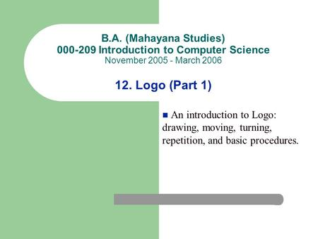 B.A. (Mahayana Studies) 000-209 Introduction to Computer Science November 2005 - March 2006 12. Logo (Part 1) An introduction to Logo: drawing, moving,