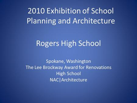 Rogers High School Spokane, Washington The Lee Brockway Award for Renovations High School NAC|Architecture 2010 Exhibition of School Planning and Architecture.