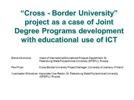 """Cross - Border University"" project as a case of Joint Degree Programs development with educational use of ICT Elena Nikonchuk Head of International Educational."