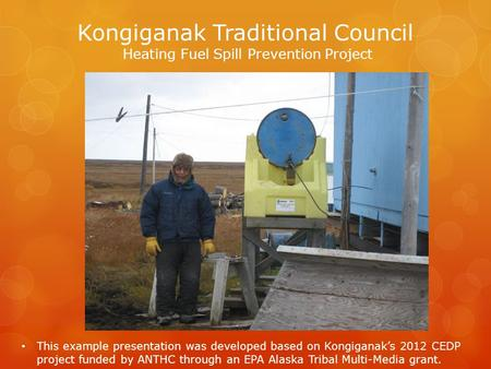 Kongiganak Traditional Council Heating Fuel Spill Prevention Project This example presentation was developed based on Kongiganak's 2012 CEDP project funded.