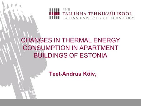 CHANGES IN THERMAL ENERGY CONSUMPTION IN APARTMENT BUILDINGS OF ESTONIA Teet-Andrus Kõiv,