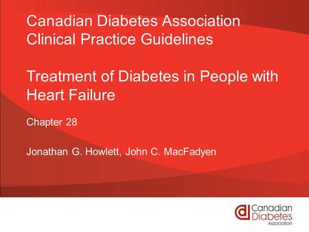Canadian Diabetes Association Clinical Practice Guidelines Treatment of Diabetes in People with Heart Failure Chapter 28 Jonathan G. Howlett, John C. MacFadyen.
