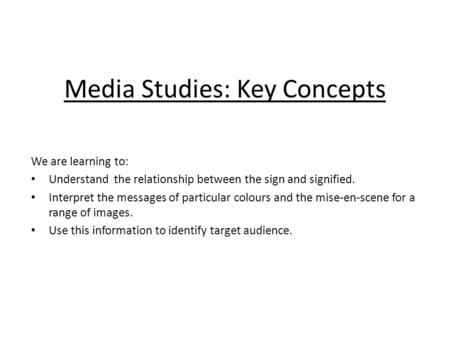 Media Studies: Key Concepts We are learning to: Understand the relationship between the sign and signified. Interpret the messages of particular colours.