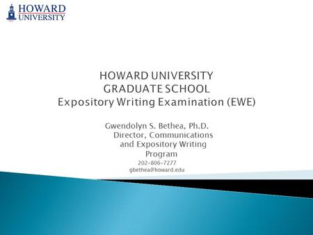 HOWARD UNIVERSITY GRADUATE SCHOOL Expository Writing Examination (EWE) Gwendolyn S. Bethea, Ph.D. Director, Communications and Expository Writing Program.