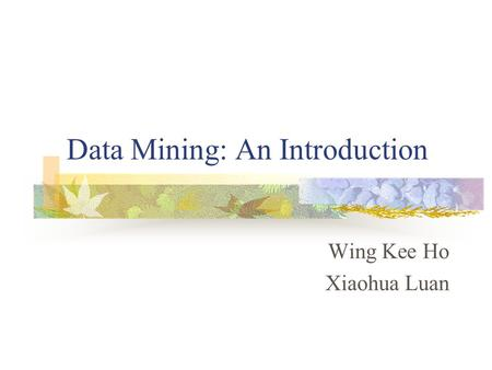 Data Mining: An Introduction Wing Kee Ho Xiaohua Luan.