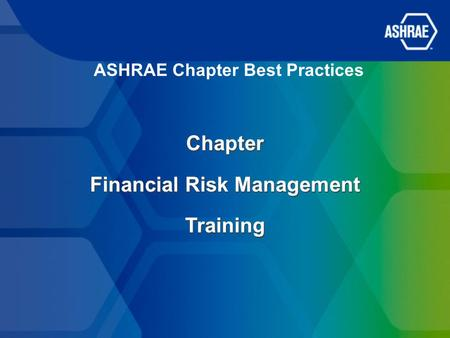 ASHRAE Chapter Best Practices Chapter Financial Risk Management Training Chapter Financial Risk Management Training.