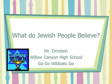 What do Jewish People Believe? Mr. Ornstein Willow Canyon High School Go Go Wildcats Go.