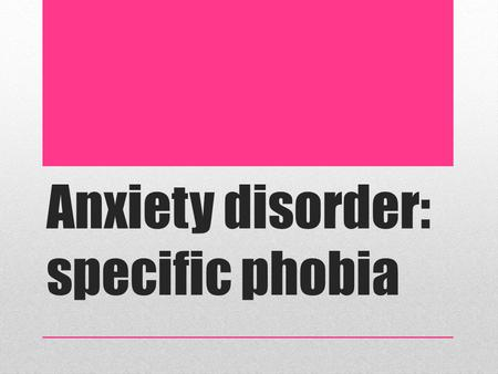 Anxiety disorder: specific phobia. Lesson objectives Learn what an anxiety disorder is, focusing on Specific Phobia Understand the biological contributing.