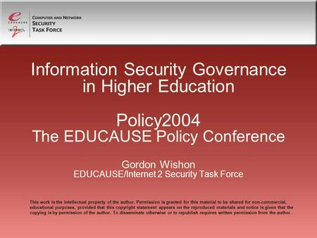 Information Security Governance in Higher Education Policy2004 The EDUCAUSE Policy Conference Gordon Wishon EDUCAUSE/Internet 2 Security Task Force This.