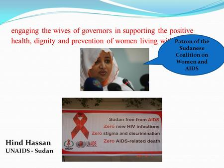 Engaging the wives of governors in supporting the positive health, dignity and prevention of women living with hiv Hind Hassan UNAIDS - Sudan Patron of.