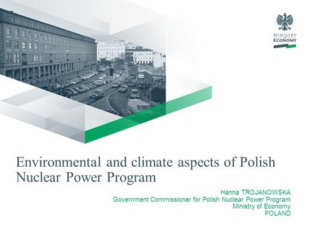 Environmental and climate aspects of Polish Nuclear Power Program Hanna TROJANOWSKA Government Commissioner for Polish Nuclear Power Program Ministry of.