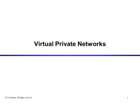 1 © J. Liebeherr, All rights reserved Virtual Private Networks.