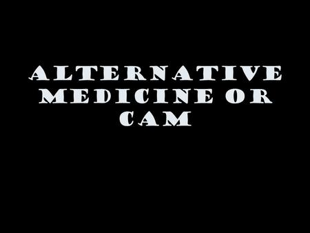Alternative Medicine or CAM. What is alternative medicine? NCCAM defines CAM (Complementary and Alternative Medicine) as a group of diverse medical and.