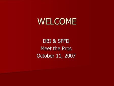 WELCOME DBI & SFFD Meet the Pros October 11, 2007.