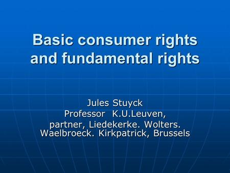 Basic consumer rights and fundamental rights Jules Stuyck Professor K.U.Leuven, partner, Liedekerke. Wolters. Waelbroeck. Kirkpatrick, Brussels.