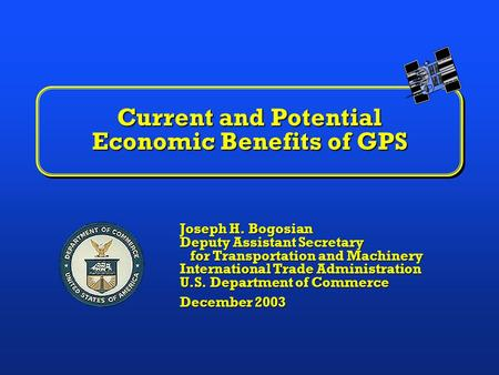 Current and Potential Economic Benefits of GPS Joseph H. Bogosian Deputy Assistant Secretary for Transportation and Machinery International Trade Administration.
