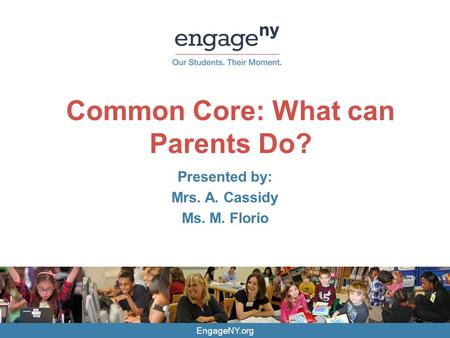 EngageNY.org Common Core: What can Parents Do? Presented by: Mrs. A. Cassidy Ms. M. Florio.