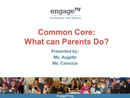 EngageNY.org Common Core: What can Parents Do? Presented by: Ms. Augello Ms. Careccia.