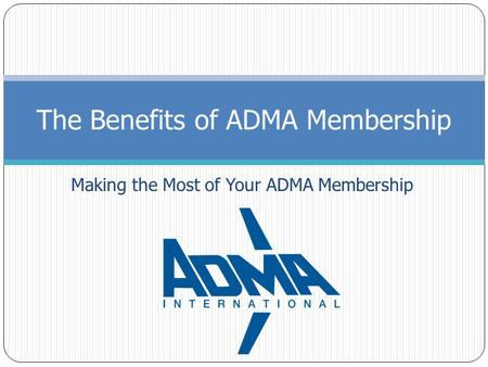 Making the Most of Your ADMA Membership The Benefits of ADMA Membership.