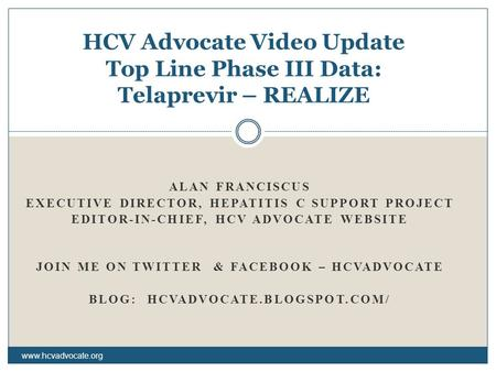 ALAN FRANCISCUS EXECUTIVE DIRECTOR, HEPATITIS C SUPPORT PROJECT EDITOR-IN-CHIEF, HCV ADVOCATE WEBSITE JOIN ME ON TWITTER & FACEBOOK – HCVADVOCATE BLOG: