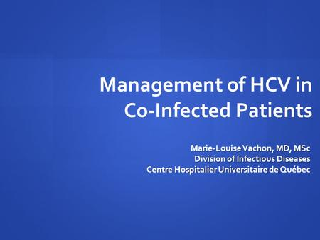 Management of HCV in Co-Infected Patients Marie-Louise Vachon, MD, MSc Division of Infectious Diseases Centre Hospitalier Universitaire de Québec.