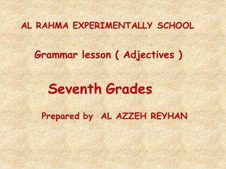 AL RAHMA EXPERIMENTALLY SCHOOL Grammar lesson ( Adjectives ) Seventh Grades Prepared by AL AZZEH REYHAN.