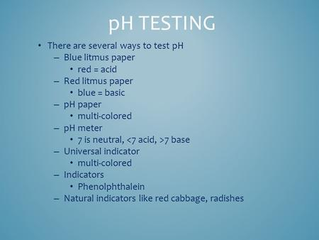 There are several ways to test pH – Blue litmus paper red = acid – Red litmus paper blue = basic – pH paper multi-colored – pH meter 7 is neutral, 7 base.