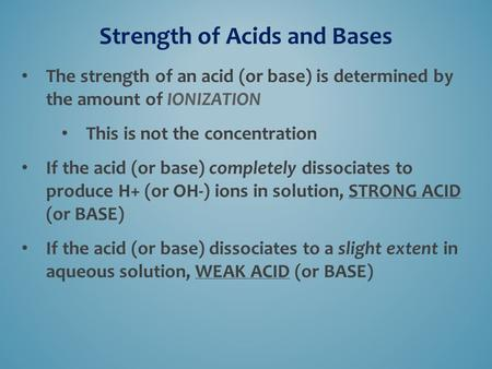 Strength of Acids and Bases The strength of an acid (or base) is determined by the amount of IONIZATION This is not the concentration If the acid (or base)
