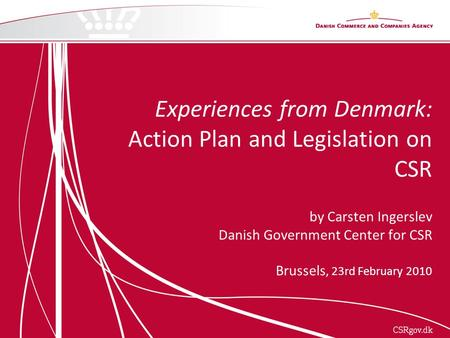 Experiences from Denmark: Action Plan and Legislation on CSR by Carsten Ingerslev Danish Government Center for CSR Brussels, 23rd February 2010.